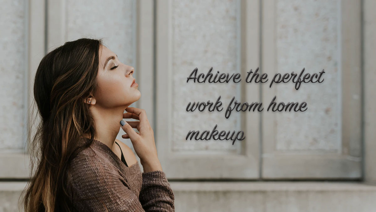 The ultimate guide to achieving the perfect work-from-home makeup